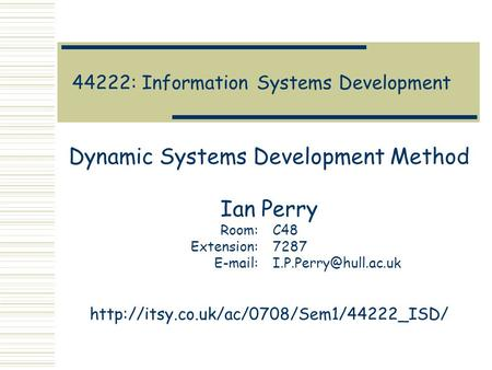 44222: Information Systems Development Dynamic Systems Development Method Ian Perry Room:C48 Extension:7287