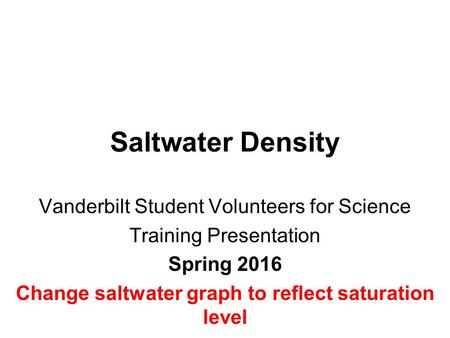 Saltwater Density Vanderbilt Student Volunteers for Science Training Presentation Spring 2016 Change saltwater graph to reflect saturation level.