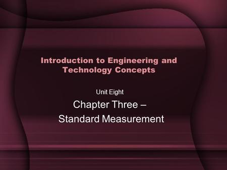Introduction to Engineering and Technology Concepts Unit Eight Chapter Three – Standard Measurement.
