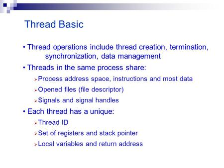Thread Basic Thread operations include thread creation, termination, synchronization, data management Threads in the same process share:  Process address.