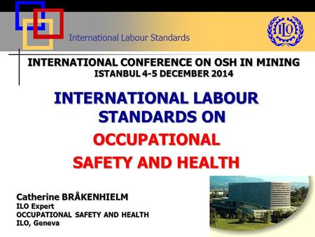 International Labour Standards INTERNATIONAL LABOUR STANDARDS ON OCCUPATIONAL SAFETY AND HEALTH Catherine BRÅKENHIELM ILO Expert OCCUPATIONAL SAFETY AND.