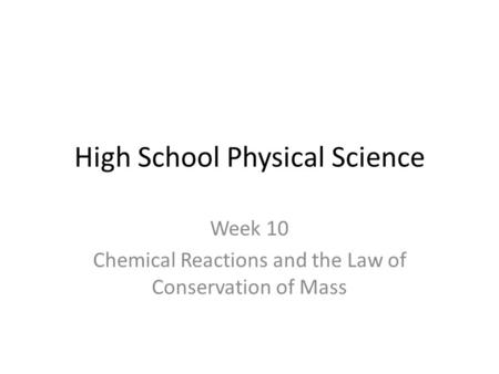 High School Physical Science Week 10 Chemical Reactions and the Law of Conservation of Mass.