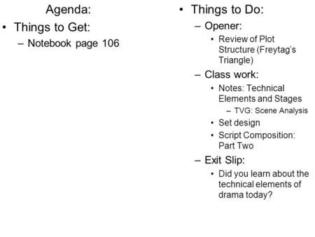 Agenda: Things to Get: –Notebook page 106 Things to Do: –Opener: Review of Plot Structure (Freytag's Triangle) –Class work: Notes: Technical Elements and.