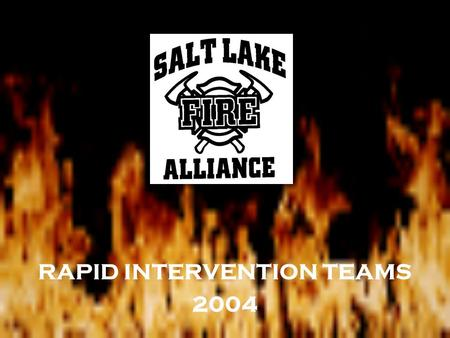 RAPID INTERVENTION TEAMS 2004. This presentation is a work in progress and has not yet been adopted as policy. It is meant as a training guide to better.