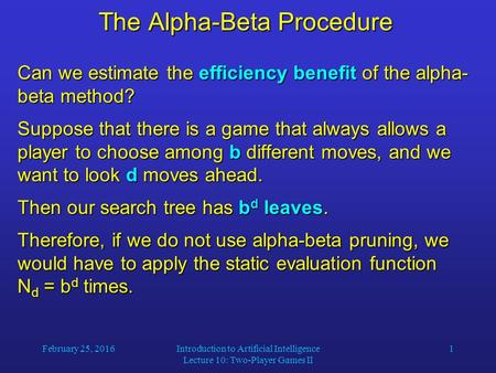 February 25, 2016Introduction to Artificial Intelligence Lecture 10: Two-Player Games II 1 The Alpha-Beta Procedure Can we estimate the efficiency benefit.