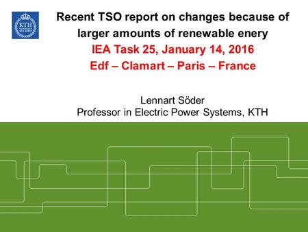 Recent TSO report on changes because of larger amounts of renewable enery IEA Task 25, January 14, 2016 Edf – Clamart – Paris – France Lennart Söder Professor.