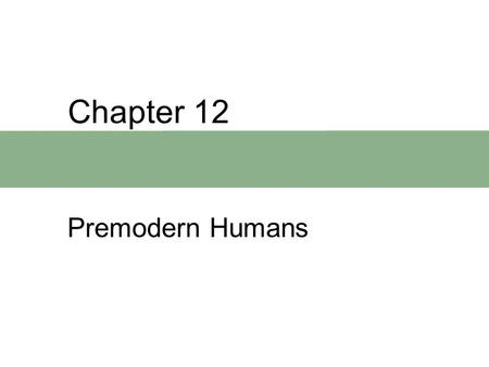 Chapter 12 Premodern Humans. Chapter Outline  When, Where, and What  Premodern Humans of the Middle Pleistocene  A Review of Middle Pleistocene Evolution.
