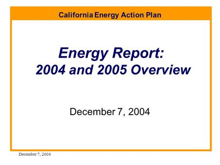 California Energy Action Plan December 7, 2004 Energy Report: 2004 and 2005 Overview December 7, 2004.