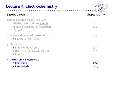 Lecture 5: Electrochemistry Lecture 5 TopicChapter 20 1. Redox agents & half-equations Reducing & oxidizing agents 20.1 Solving redox by half-equation.