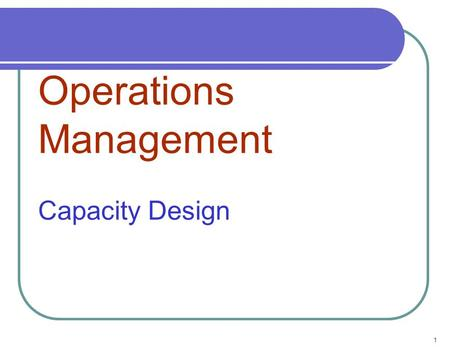 1 Operations Management Capacity Design. 2 Types of Planning Over a Time Horizon Add Facilities Schedule Jobs Schedule Personnel Allocate Machinery Sub-Contract.