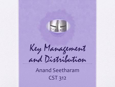 Key Management and Distribution Anand Seetharam CST 312.