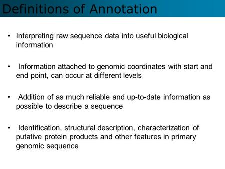 Definitions of Annotation Interpreting raw sequence data into useful biological information Information attached to genomic coordinates with start and.