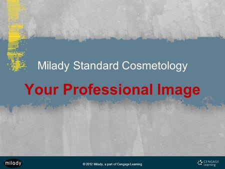 © 2012 Milady, a part of Cengage Learning Milady Standard Cosmetology Your Professional Image.