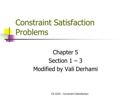 CS 3243 - Constraint Satisfaction Constraint Satisfaction Problems Chapter 5 Section 1 – 3 Modified by Vali Derhami.