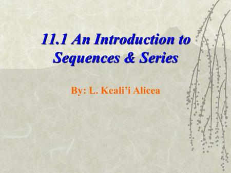 11.1 An Introduction to Sequences & Series By: L. Keali'i Alicea.