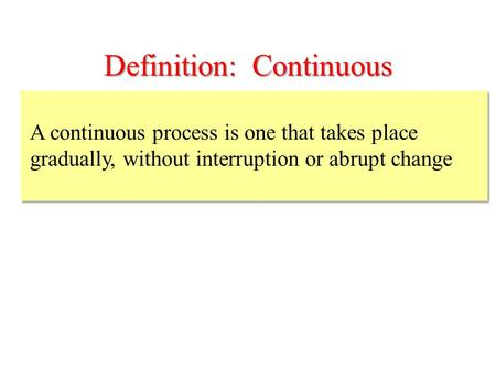 Definition: Continuous A continuous process is one that takes place gradually, without interruption or abrupt change.
