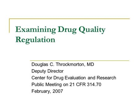 Examining Drug Quality Regulation Douglas C. Throckmorton, MD Deputy Director Center for Drug Evaluation and Research Public Meeting on 21 CFR 314.70 February,