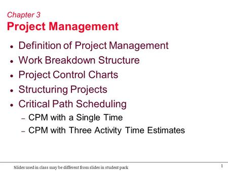 1 Slides used in class may be different from slides in student pack Chapter 3 Project Management  Definition of Project Management  Work Breakdown Structure.