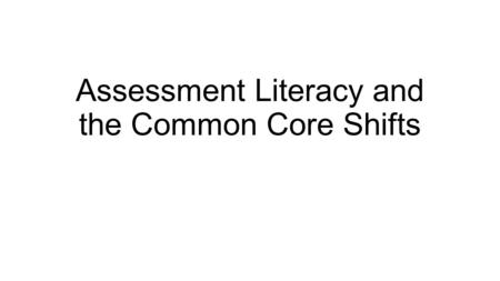 Assessment Literacy and the Common Core Shifts. Why Be Assessment Literate? ED Test and Measurement 101 was a long time ago Assure students are being.