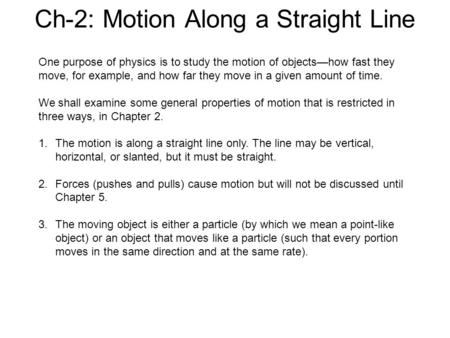 Ch-2: Motion Along a Straight Line One purpose of physics is to study the motion of objects—how fast they move, for example, and how far they move in a.