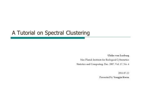 A Tutorial on Spectral Clustering Ulrike von Luxburg Max Planck Institute for Biological Cybernetics Statistics and Computing, Dec. 2007, Vol. 17, No.