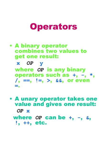 Operators A binary operator combines two values to get one result: x OP y where OP is any binary operators such as +, -, *, /, ==, !=, >, &&, or even =.