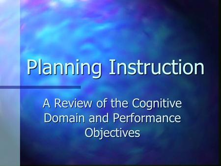 Planning Instruction A Review of the Cognitive Domain and Performance Objectives.