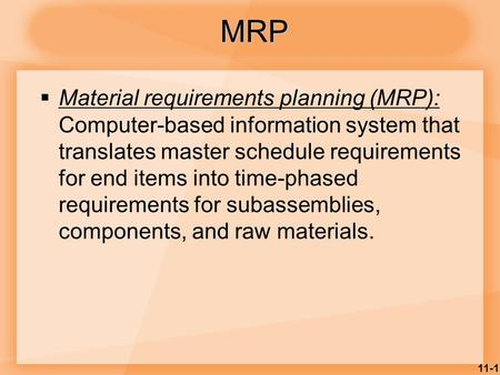 11-1  Material requirements planning (MRP): Computer-based information system that translates master schedule requirements for end items into time-phased.