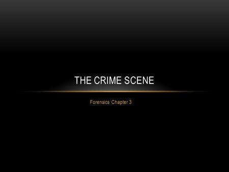 Forensics Chapter 3 THE CRIME SCENE. AT THE CRIME SCENE Crime scene: any place where evidence may be located to help explain events. ALL crime scenes.