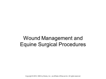 Copyright © 2012, 2006 by Mosby, Inc., an affiliate of Elsevier Inc. All rights reserved.1 Wound Management and Equine Surgical Procedures.