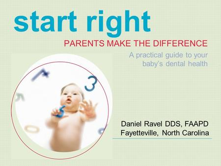 Start right PARENTS MAKE THE DIFFERENCE A practical guide to your baby's dental health Daniel Ravel DDS, FAAPD Fayetteville, North Carolina.