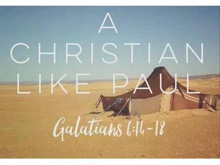 A Christian Like Paul Galatians 6:14 – 18. 1. The Mark Of Conversion Galatians 6:14 – 15 Galatians 3:27 Acts 9:6, 18; 22:16 Romans 6:3 – 4.