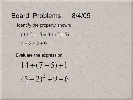 Board Problems 8/4/05 Identify the property shown: Evaluate the expression:
