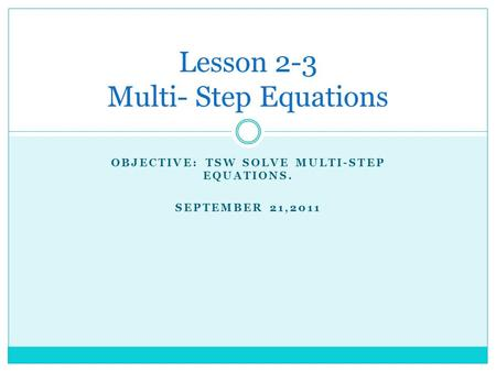 OBJECTIVE: TSW SOLVE MULTI-STEP EQUATIONS. SEPTEMBER 21,2011 Lesson 2-3 Multi- Step Equations.