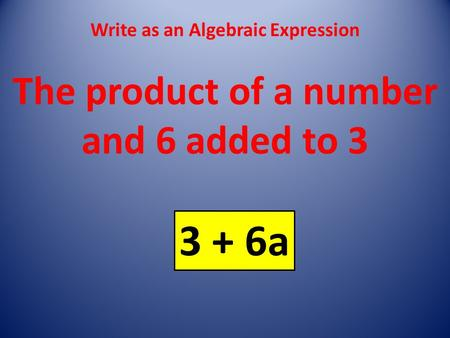 Write as an Algebraic Expression The product of a number and 6 added to 3 3 + 6a.