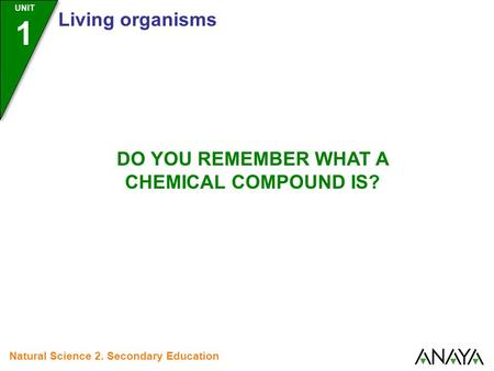UNIT 1 Living organisms Natural Science 2. Secondary Education DO YOU REMEMBER WHAT A CHEMICAL COMPOUND IS?