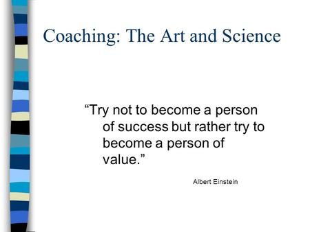"Coaching: The Art and Science ""Try not to become a person of success but rather try to become a person of value."" Albert Einstein."