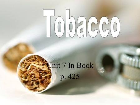 Unit 7 In Book p. 425. Tobacco Tobacco jeopardizes the health and well being of smokers and the people around them and causes more than 400,000 deaths.