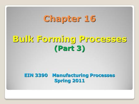 Chapter 16 Bulk Forming Processes (Part 3) EIN 3390 Manufacturing Processes Spring 2011.