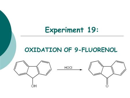 Experiment 19: OXIDATION OF 9-FLUORENOL. Objectives:  To synthesize a ketone from a secondary alcohol using household bleach.  To monitor the reaction.