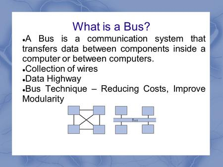 What is a Bus? A Bus is a communication system that transfers data between components inside a computer or between computers. Collection of wires Data.