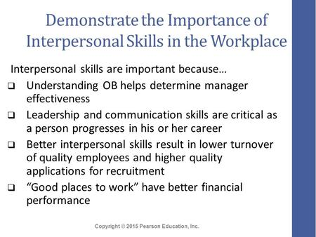 Copyright © 2015 Pearson Education, Inc. Demonstrate the Importance of Interpersonal Skills in the Workplace Interpersonal skills are important because…