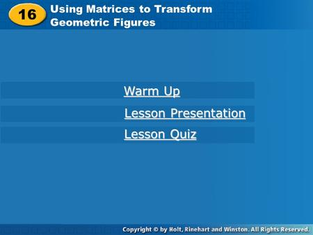 16 Using Matrices to Transform Geometric Figures Warm Up Warm Up Lesson Presentation Lesson Presentation Lesson Quiz Lesson Quiz.