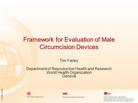TF_Arusha_Jun10/1 Framework for Evaluation of Male Circumcision Devices Tim Farley Department of Reproductive Health and Research World Health Organization.
