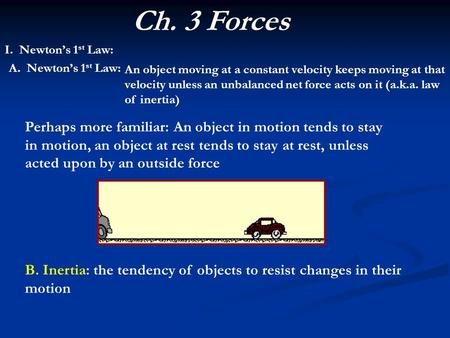Ch. 3 Forces I. Newton's 1 st Law: An object moving at a constant velocity keeps moving at that velocity unless an unbalanced net force acts on it (a.k.a.