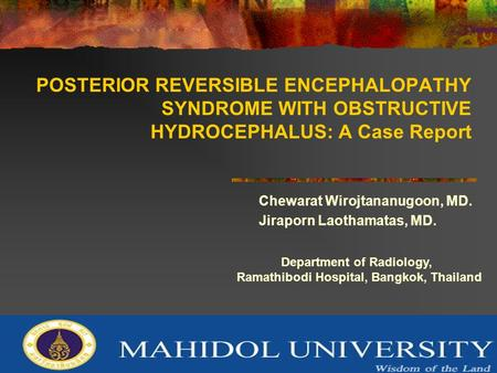 POSTERIOR REVERSIBLE ENCEPHALOPATHY SYNDROME WITH OBSTRUCTIVE HYDROCEPHALUS: A Case Report Chewarat Wirojtananugoon, MD. Jiraporn Laothamatas, MD. Department.