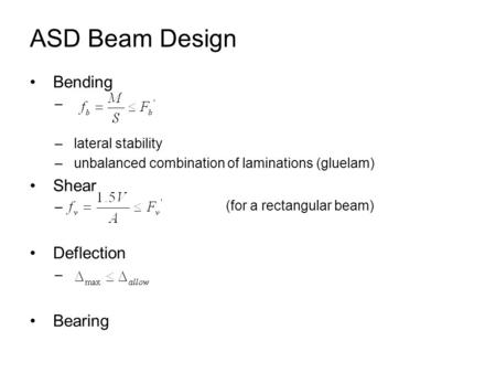 ASD Beam Design Bending – – lateral stability – unbalanced combination of laminations (gluelam) Shear – Deflection – Bearing (for a rectangular beam)