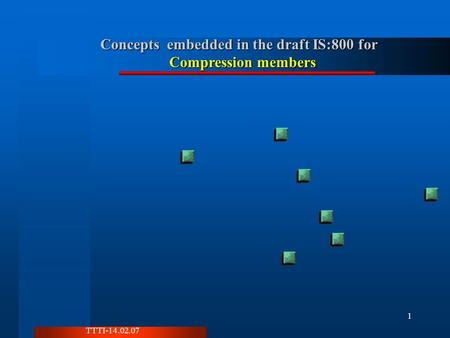 TTTI-14.02.07 1 Concepts embedded in the draft IS:800 for Compression members.