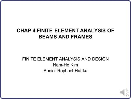 1 CHAP 4 FINITE ELEMENT ANALYSIS OF BEAMS AND FRAMES FINITE ELEMENT ANALYSIS AND DESIGN Nam-Ho Kim Audio: Raphael Haftka.