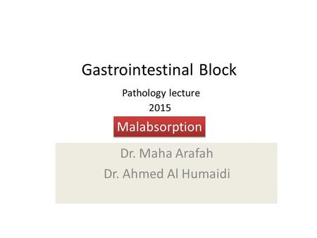 Gastrointestinal Block Pathology lecture 2015 Dr. Maha Arafah Dr. Ahmed Al Humaidi Malabsorption.
